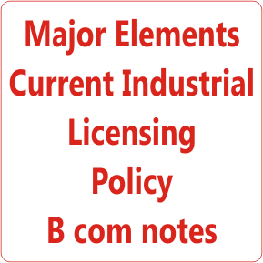 Major Elements Current Industrial Licensing Policy B com notes